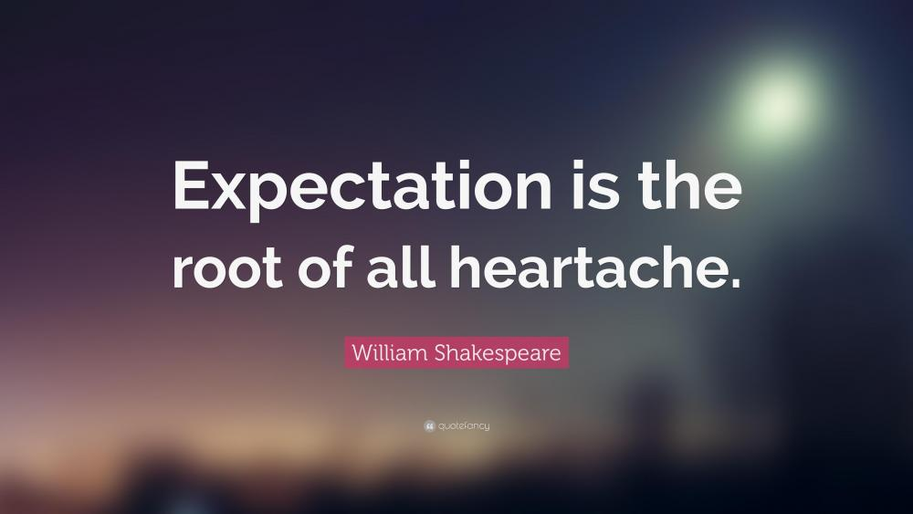 24492-William-Shakespeare-Quote-Expectation-is-the-root-of-all-heartache.thumb.jpg.7047eaefdaa0e6680cfaad5550aa18f5.jpg