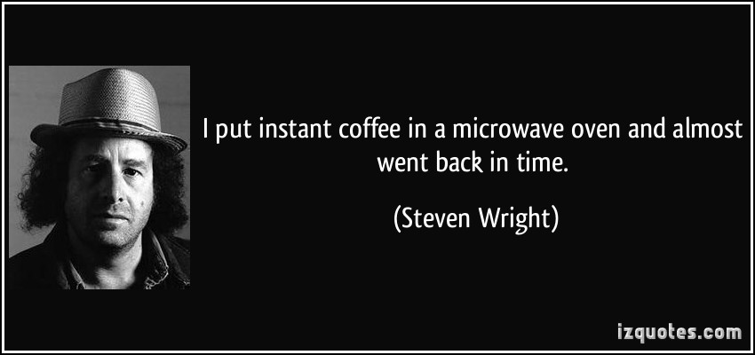 2007487505-quote-i-put-instant-coffee-in-a-microwave-oven-and-almost-went-back-in-time-steven-wright-202289.jpg.865db310574ea4fc3d35fe7038d19c80.jpg